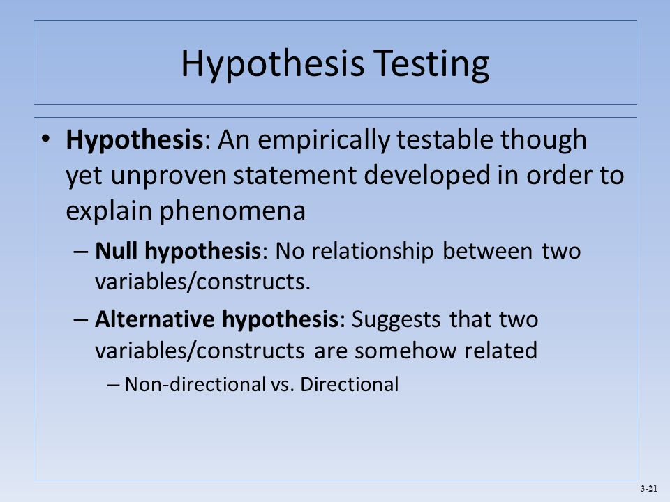 Hypothesis Testing Hypothesis: An empirically testable though yet unproven statement developed in order to explain phenomena.