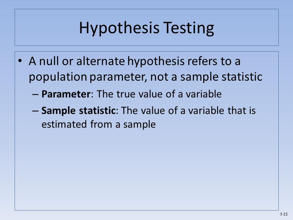 Hypothesis Testing A null or alternate hypothesis refers to a population parameter, not a sample statistic.