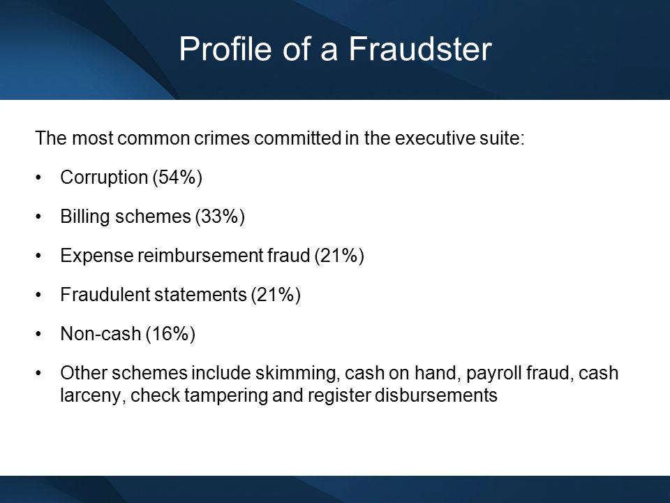 Profile of a Fraudster The most common crimes committed in the executive suite: Corruption (54%) Billing schemes (33%)