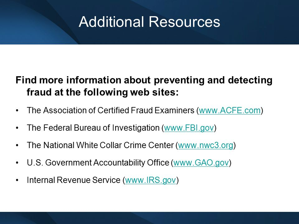 Additional Resources Find more information about preventing and detecting fraud at the following web sites: