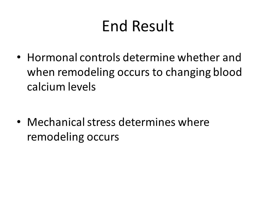 End Result Hormonal controls determine whether and when remodeling occurs to changing blood calcium levels.