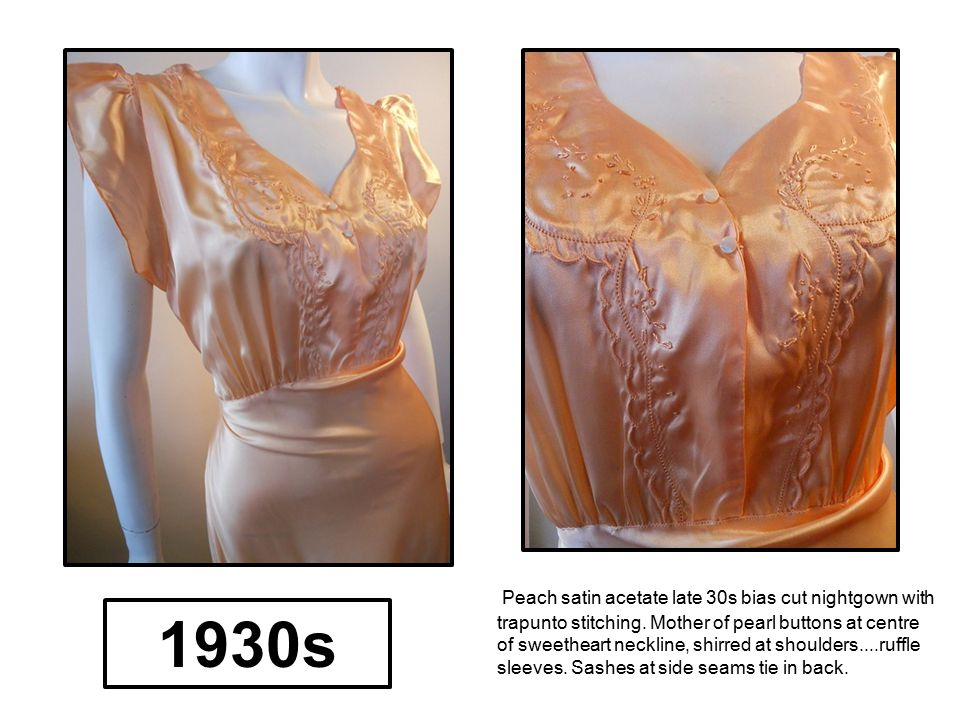 Peach satin acetate late 30s bias cut nightgown with trapunto stitching. Mother of pearl buttons at centre of sweetheart neckline, shirred at shoulders....ruffle sleeves. Sashes at side seams tie in back.