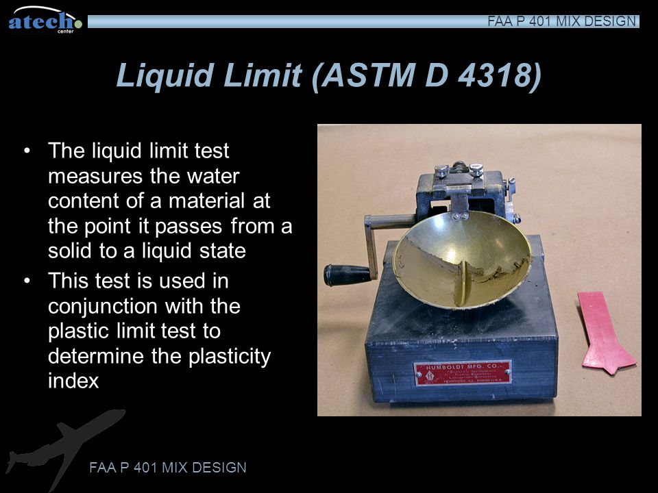 Liquid Limit (ASTM D 4318) The liquid limit test measures the water content of a material at the point it passes from a solid to a liquid state.