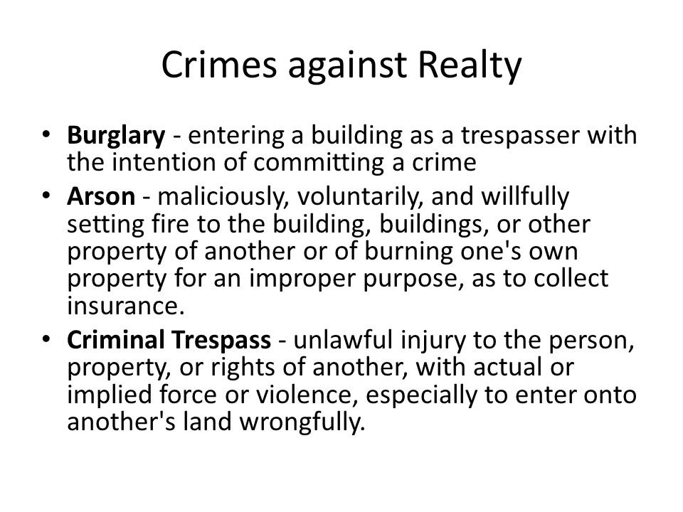 Crimes against Realty Burglary - entering a building as a trespasser with the intention of committing a crime.