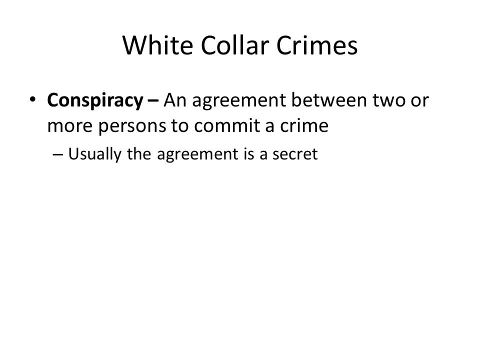 White Collar Crimes Conspiracy – An agreement between two or more persons to commit a crime.