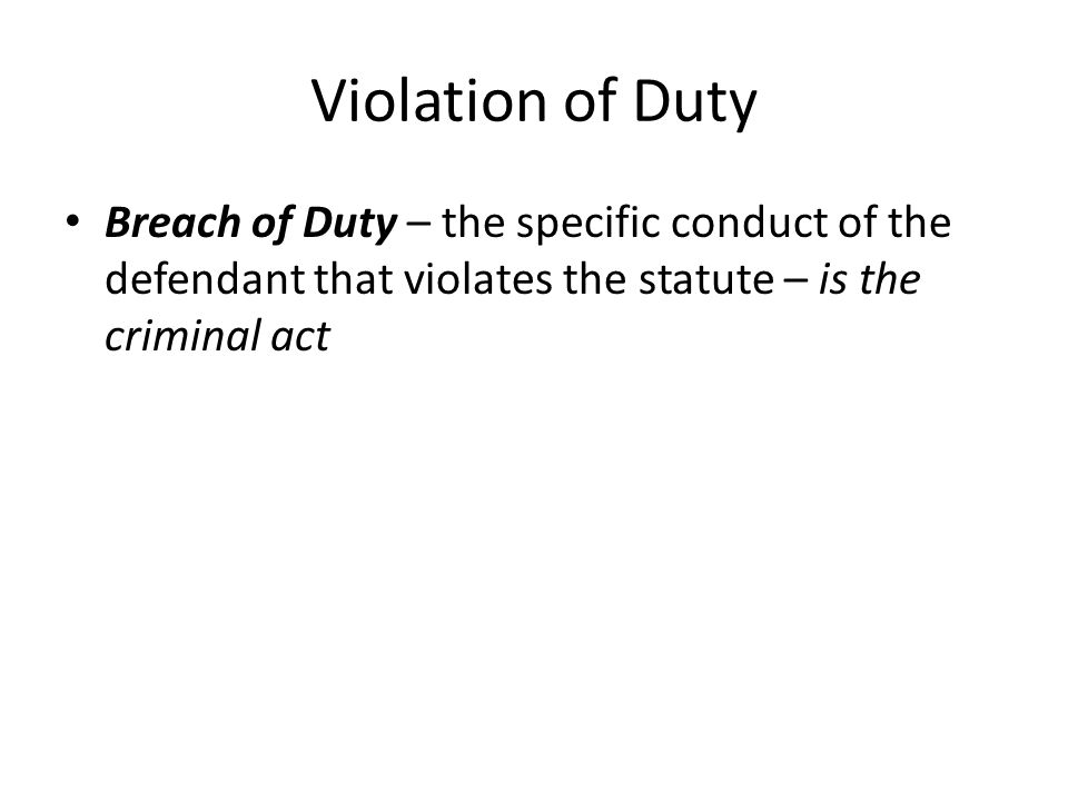 Violation of Duty Breach of Duty – the specific conduct of the defendant that violates the statute – is the criminal act.
