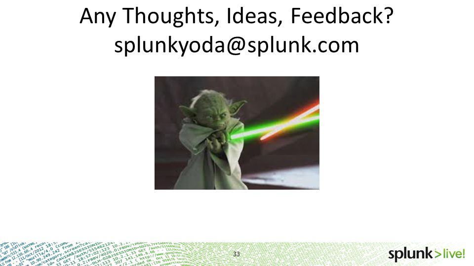 Any Thoughts, Ideas, Feedback splunkyoda@splunk.com