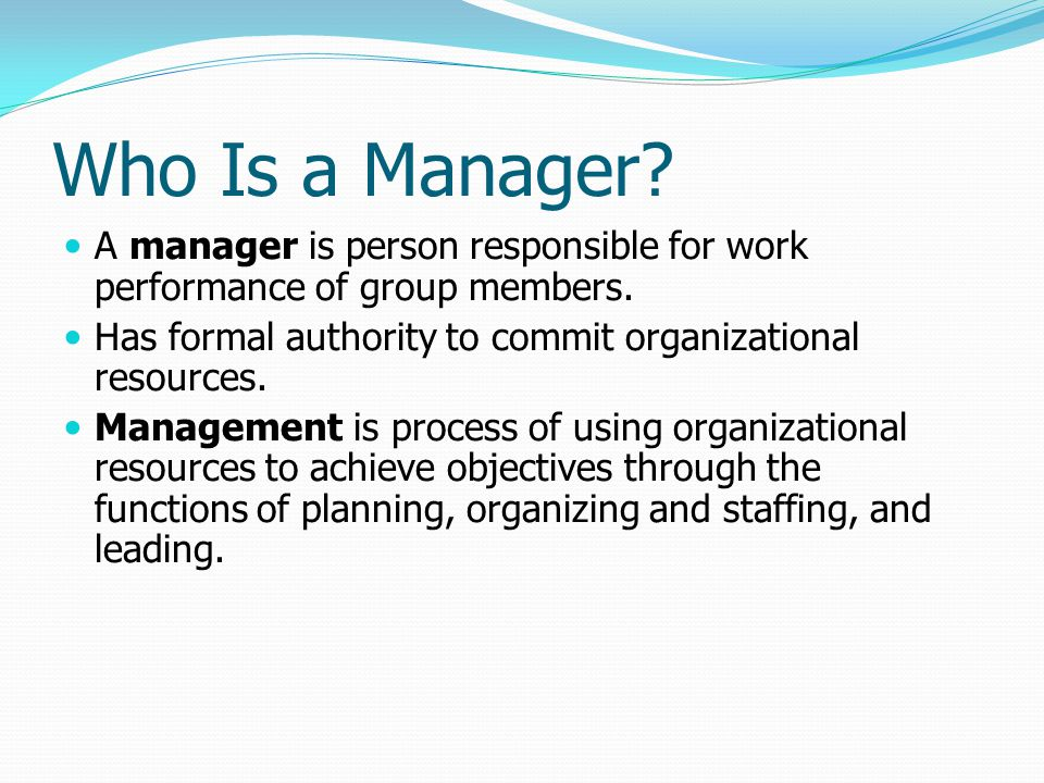 Who Is a Manager A manager is person responsible for work performance of group members. Has formal authority to commit organizational resources.