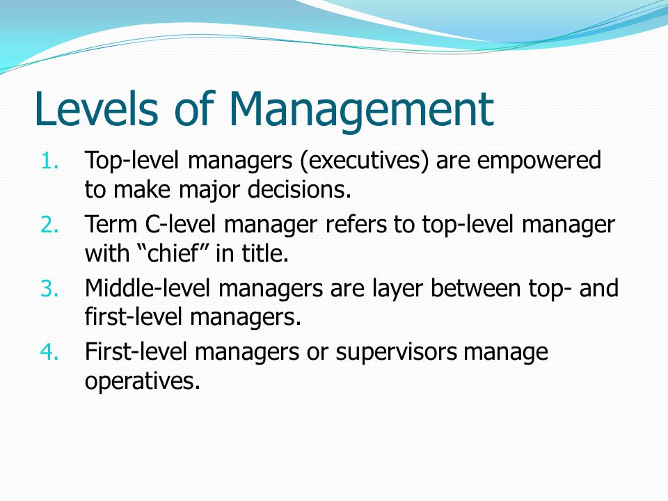 Levels of Management Top-level managers (executives) are empowered to make major decisions.