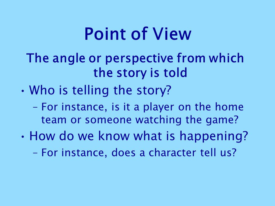 The angle or perspective from which the story is told