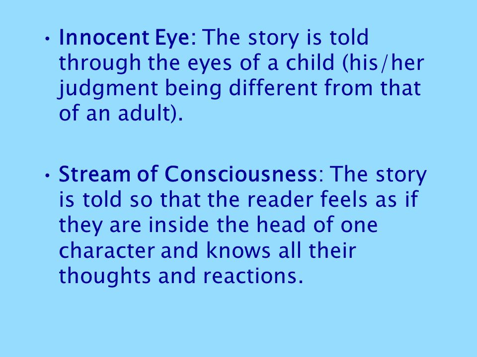 Innocent Eye: The story is told through the eyes of a child (his/her judgment being different from that of an adult).