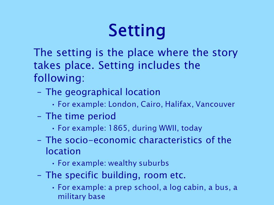 Setting The setting is the place where the story takes place. Setting includes the following: The geographical location.