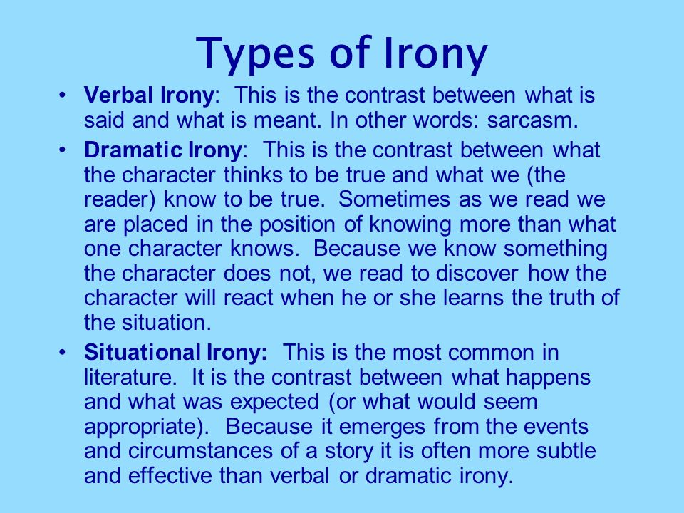 Types of Irony Verbal Irony: This is the contrast between what is said and what is meant. In other words: sarcasm.