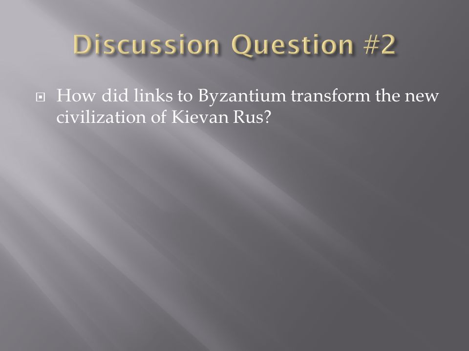 Discussion Question #2 How did links to Byzantium transform the new civilization of Kievan Rus