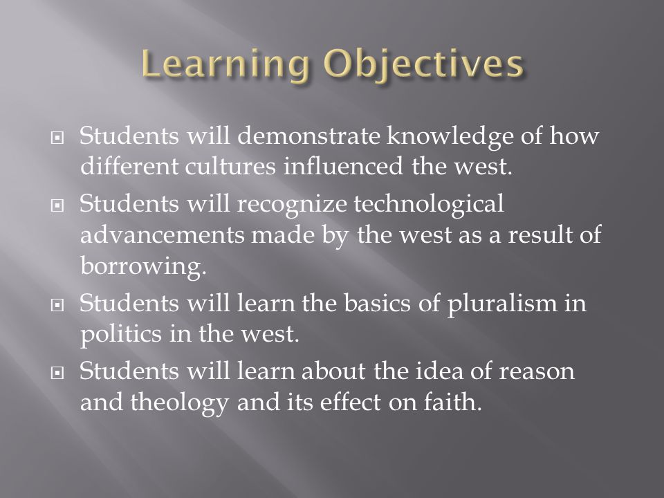 Learning Objectives Students will demonstrate knowledge of how different cultures influenced the west.