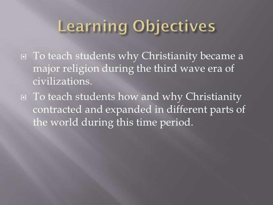 Learning Objectives To teach students why Christianity became a major religion during the third wave era of civilizations.