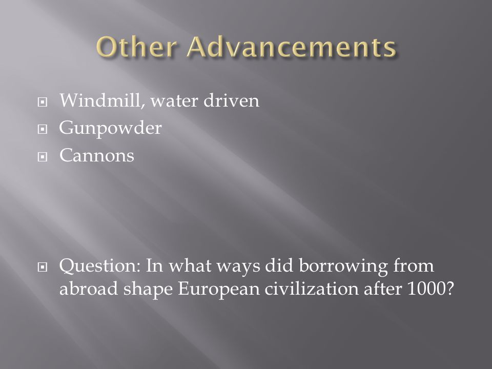 Other Advancements Windmill, water driven Gunpowder Cannons
