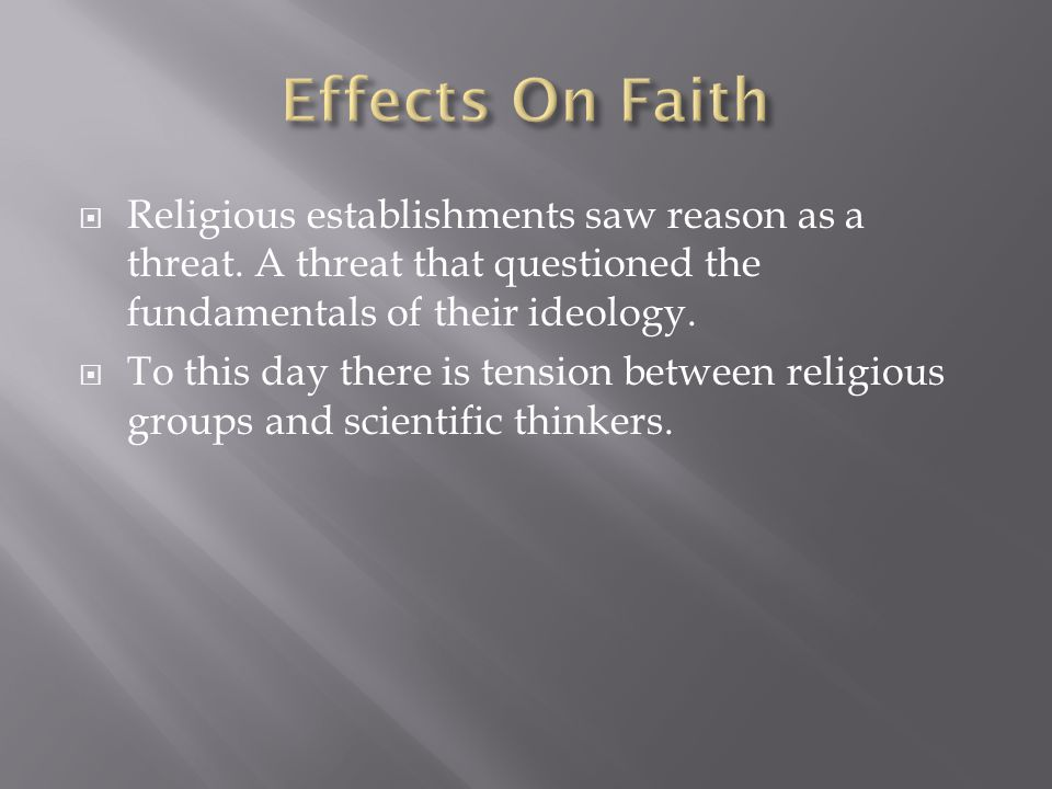 Effects On Faith Religious establishments saw reason as a threat. A threat that questioned the fundamentals of their ideology.