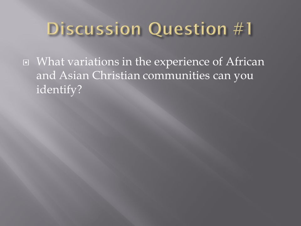 Discussion Question #1 What variations in the experience of African and Asian Christian communities can you identify
