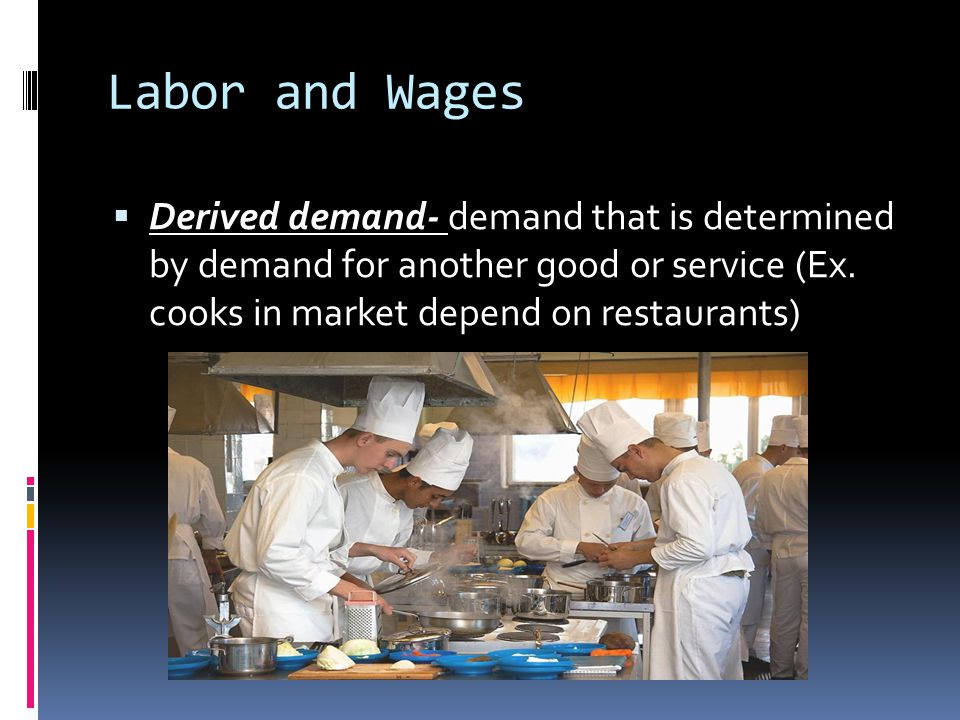 Labor and Wages Derived demand- demand that is determined by demand for another good or service (Ex.