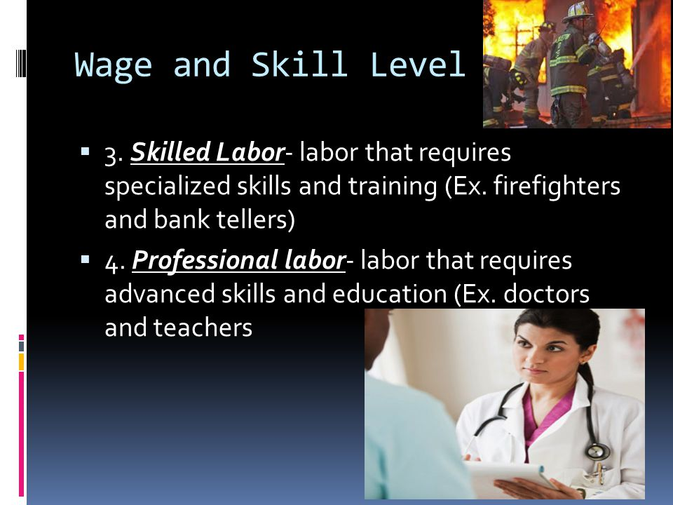 Wage and Skill Level 3. Skilled Labor- labor that requires specialized skills and training (Ex. firefighters and bank tellers)