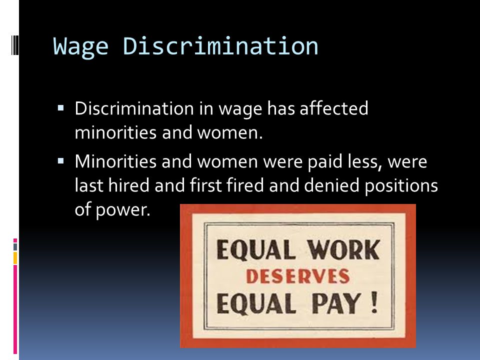 Wage Discrimination Discrimination in wage has affected minorities and women.