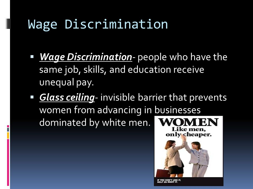 Wage Discrimination Wage Discrimination- people who have the same job, skills, and education receive unequal pay.
