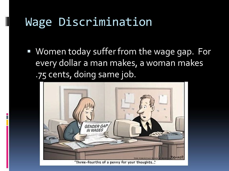 Wage Discrimination Women today suffer from the wage gap.