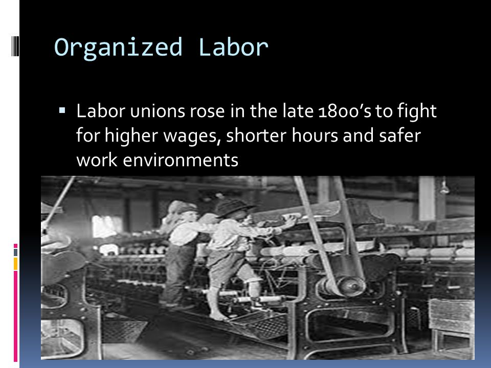 Organized Labor Labor unions rose in the late 1800's to fight for higher wages, shorter hours and safer work environments.