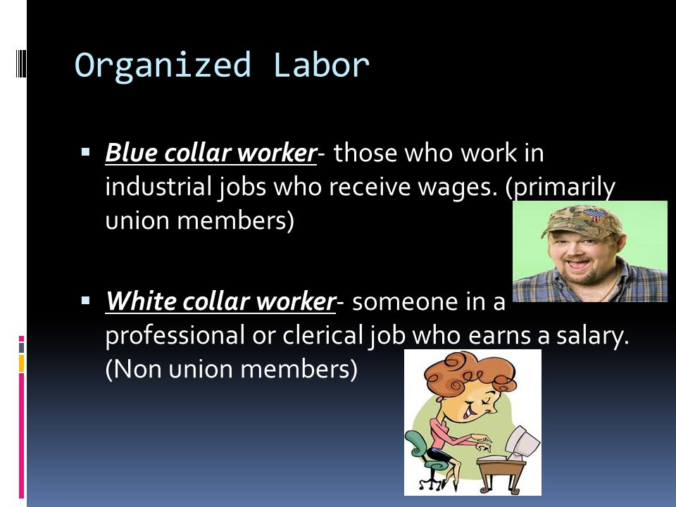 Organized Labor Blue collar worker- those who work in industrial jobs who receive wages. (primarily union members)
