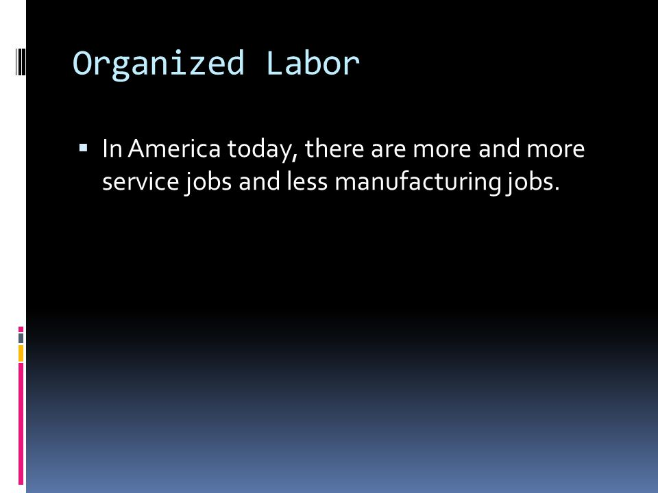 Organized Labor In America today, there are more and more service jobs and less manufacturing jobs.
