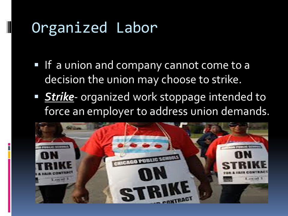 Organized Labor If a union and company cannot come to a decision the union may choose to strike.