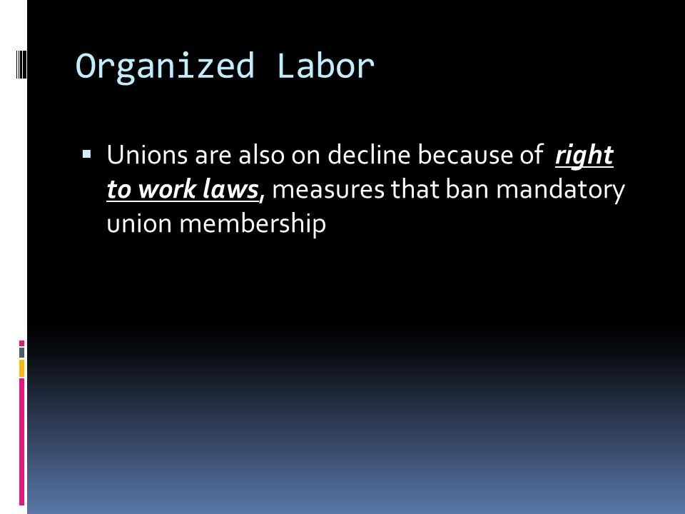 Organized Labor Unions are also on decline because of right to work laws, measures that ban mandatory union membership.
