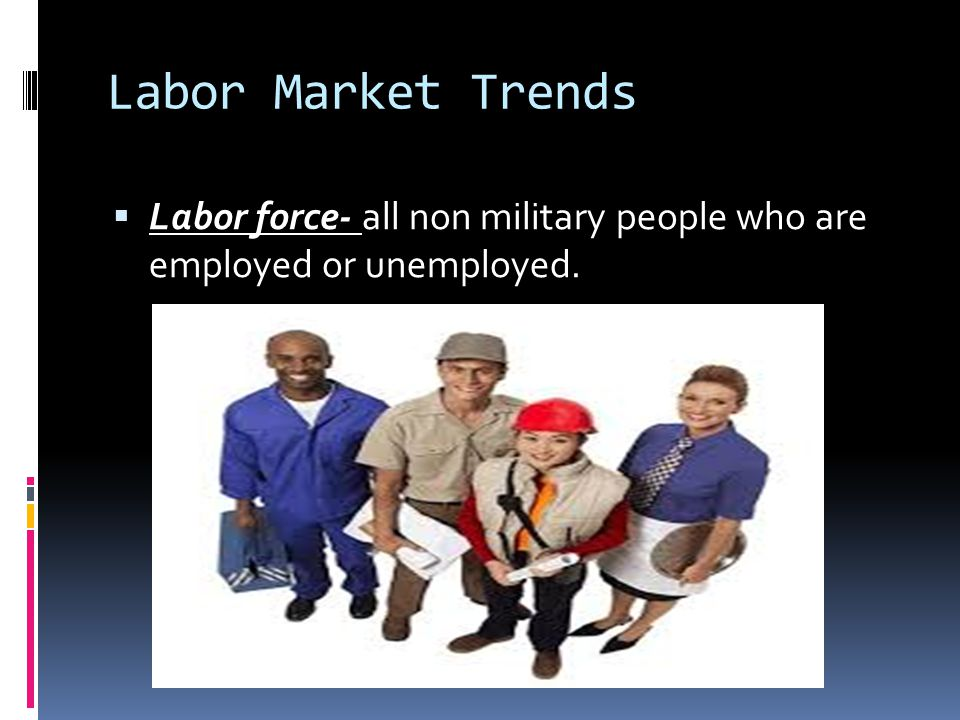Labor Market Trends Labor force- all non military people who are employed or unemployed.