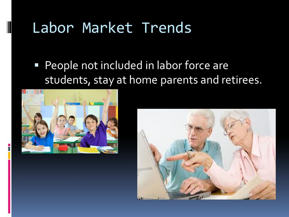 Labor Market Trends People not included in labor force are students, stay at home parents and retirees.