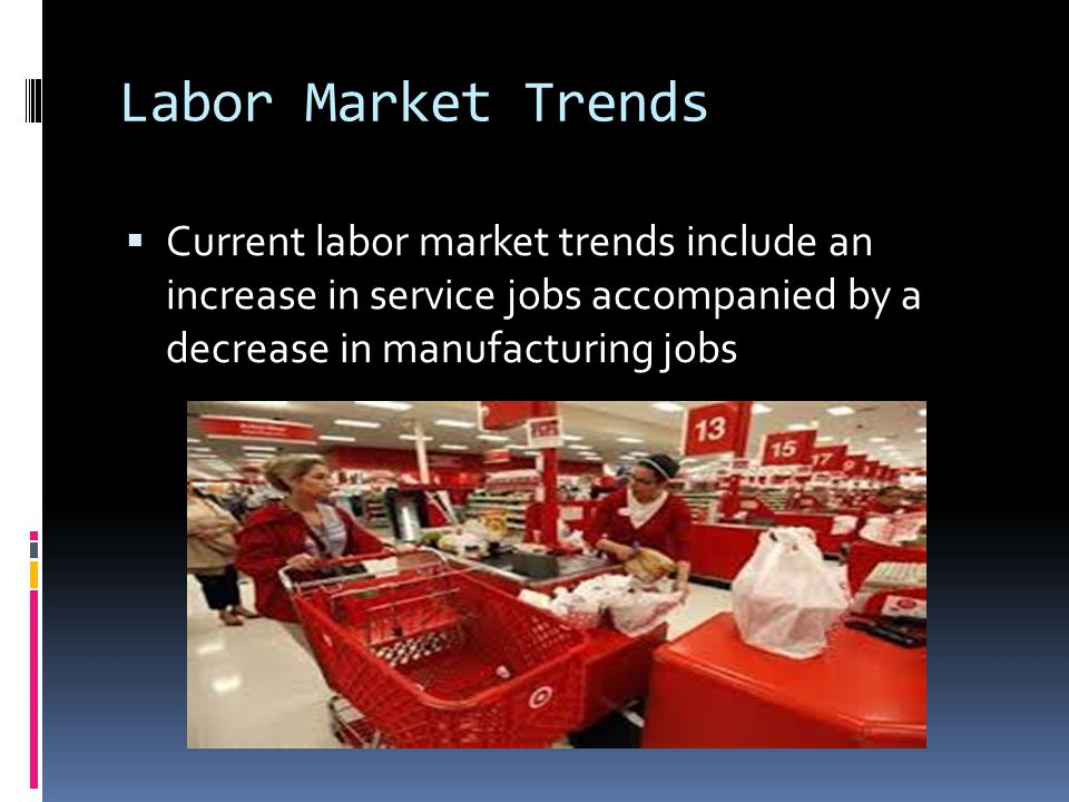 Labor Market Trends Current labor market trends include an increase in service jobs accompanied by a decrease in manufacturing jobs.