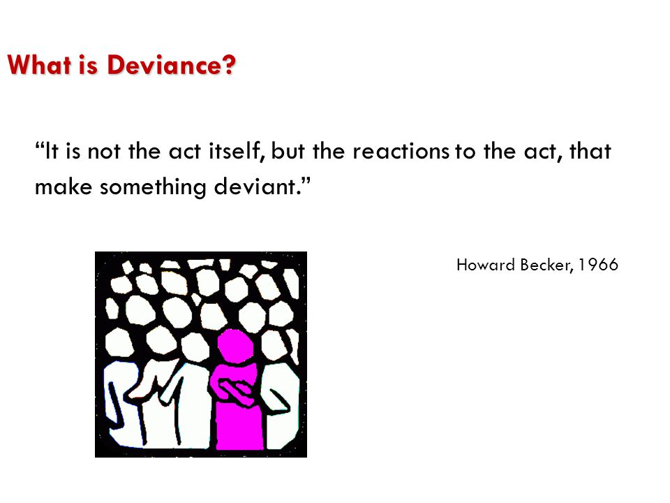 What is Deviance It is not the act itself, but the reactions to the act, that make something deviant.