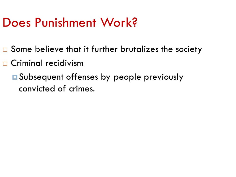 Does Punishment Work Some believe that it further brutalizes the society. Criminal recidivism.