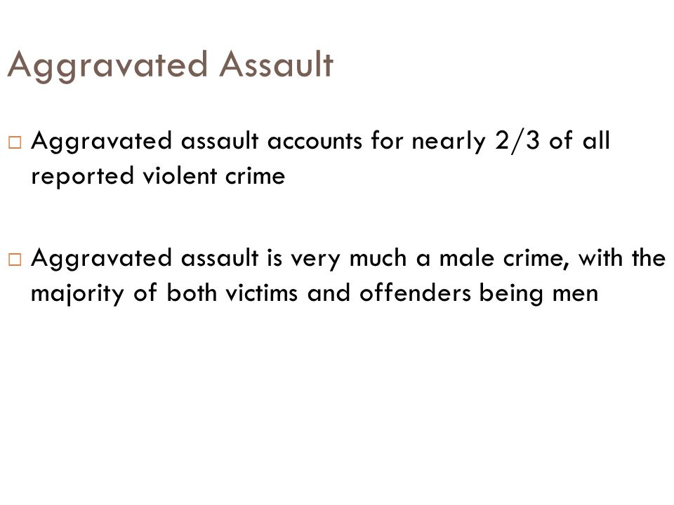 Aggravated Assault Aggravated assault accounts for nearly 2/3 of all reported violent crime.