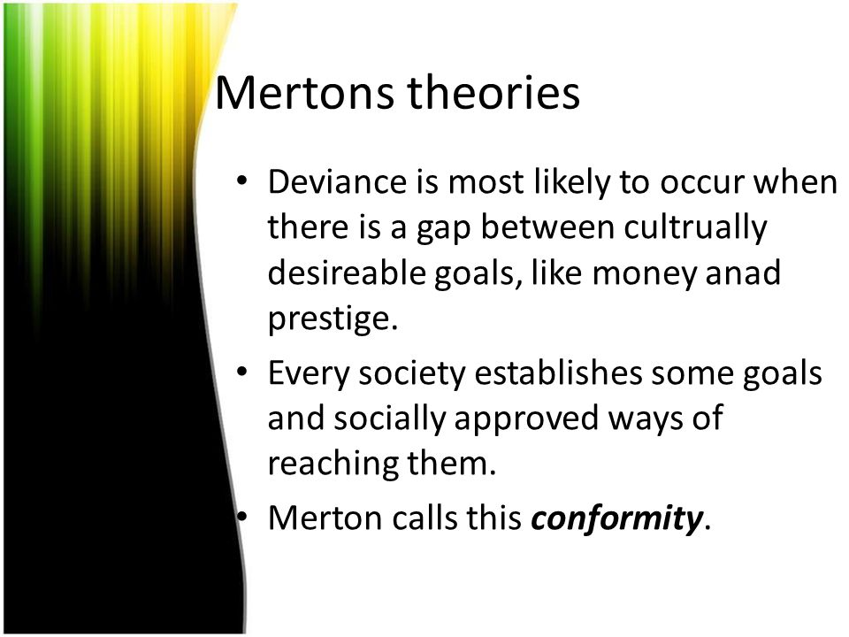 Mertons theories Deviance is most likely to occur when there is a gap between cultrually desireable goals, like money anad prestige.