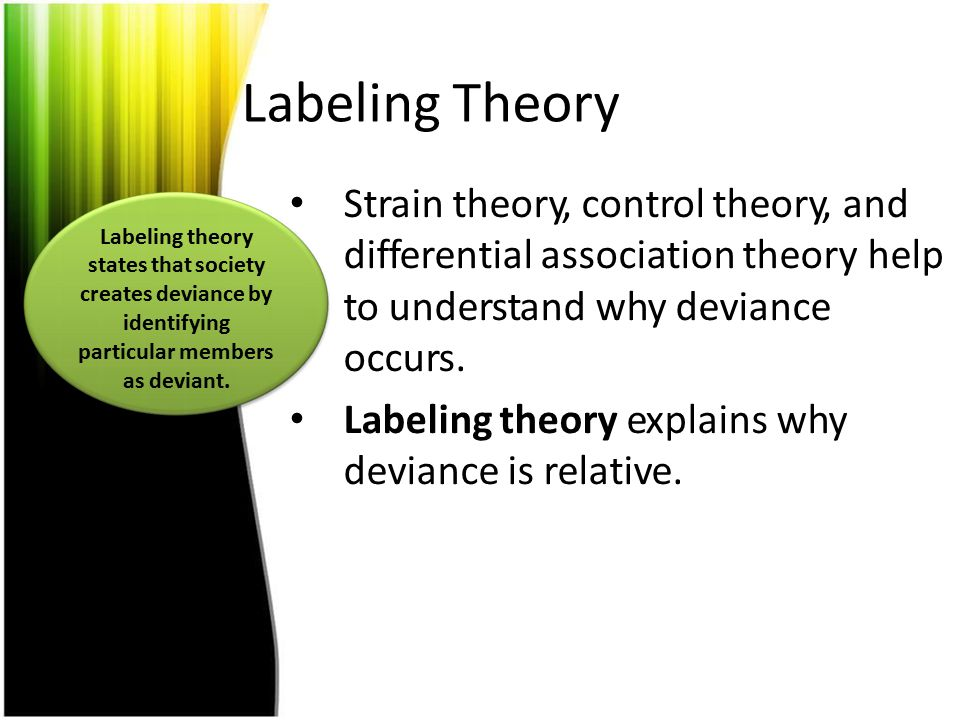 Labeling Theory Strain theory, control theory, and differential association theory help to understand why deviance occurs.