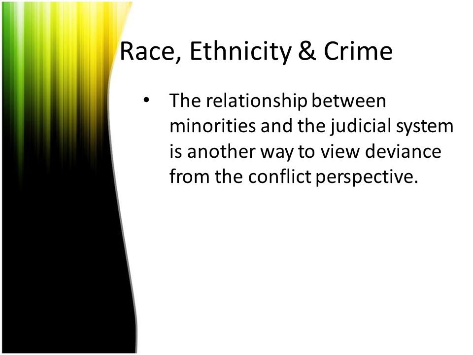 Race, Ethnicity & Crime The relationship between minorities and the judicial system is another way to view deviance from the conflict perspective.