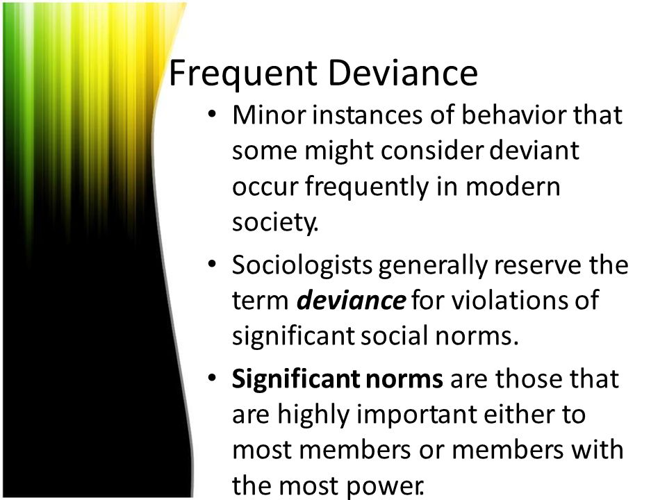 Frequent Deviance Minor instances of behavior that some might consider deviant occur frequently in modern society.