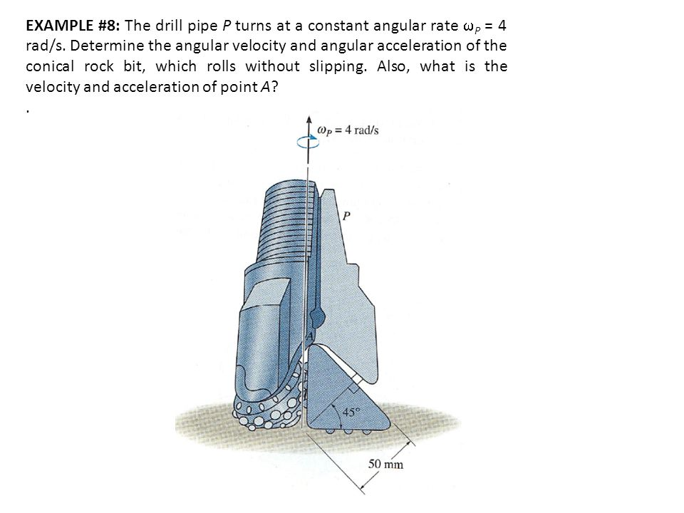 EXAMPLE #8: The drill pipe P turns at a constant angular rate wP = 4 rad/s. Determine the angular velocity and angular acceleration of the conical rock bit, which rolls without slipping. Also, what is the velocity and acceleration of point A