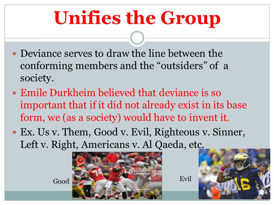 Unifies the Group Deviance serves to draw the line between the conforming members and the outsiders of a society.