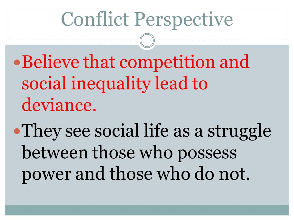 Conflict Perspective Believe that competition and social inequality lead to deviance.