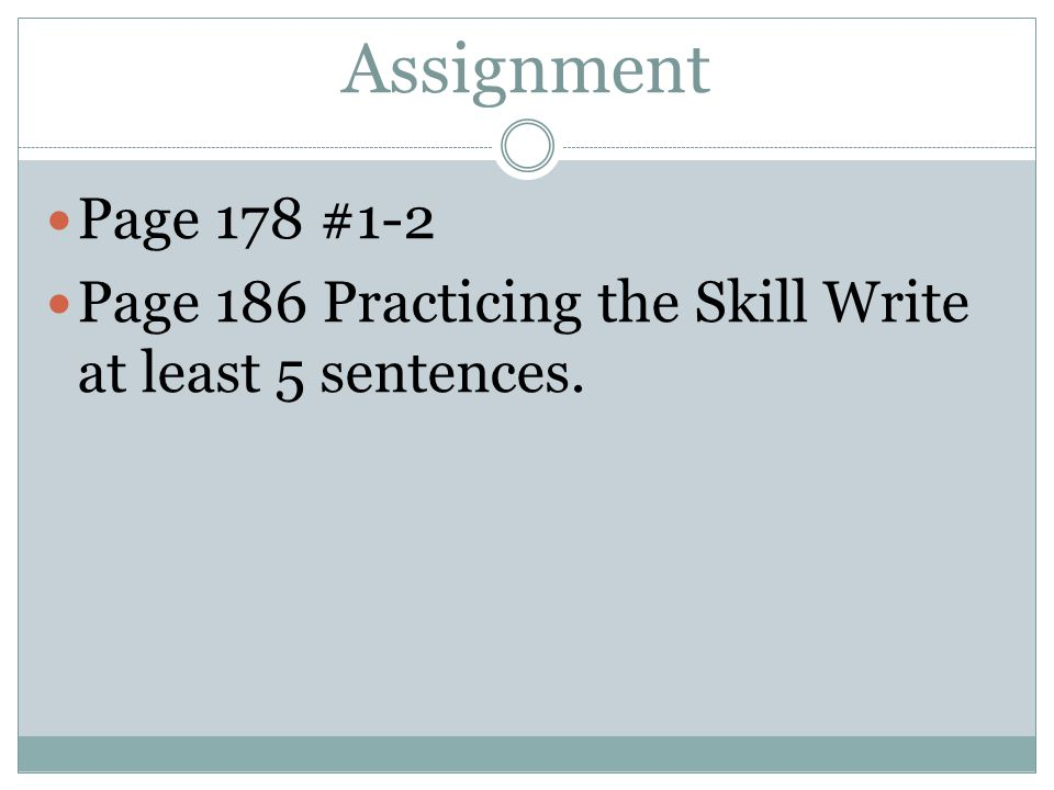 Assignment Page 178 #1-2 Page 186 Practicing the Skill Write at least 5 sentences.