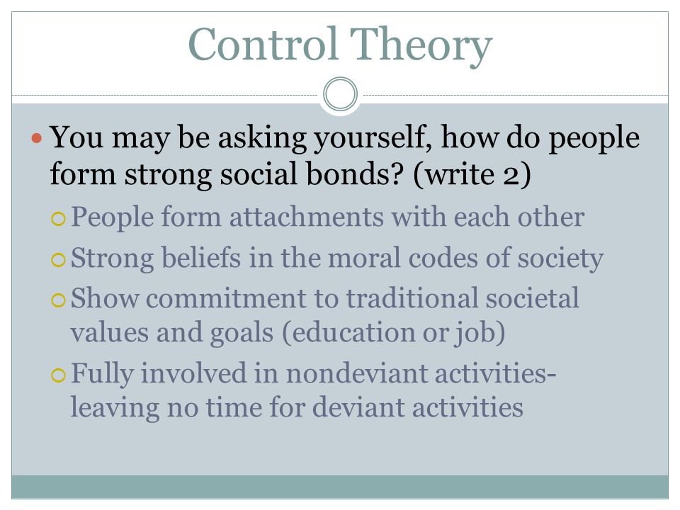 Control Theory You may be asking yourself, how do people form strong social bonds (write 2) People form attachments with each other.