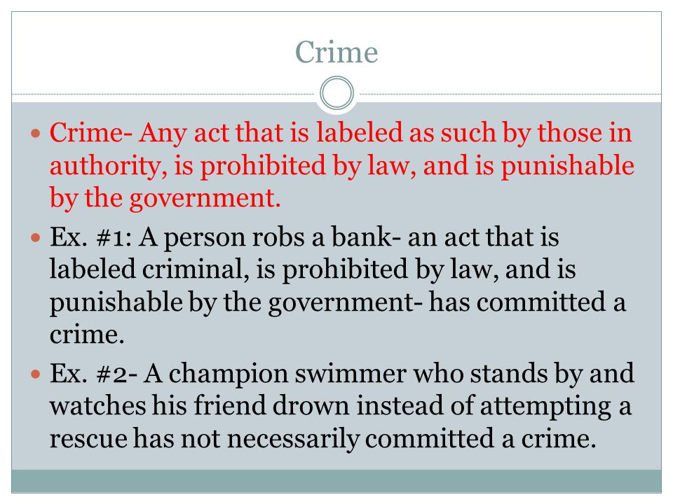 Crime Crime- Any act that is labeled as such by those in authority, is prohibited by law, and is punishable by the government.