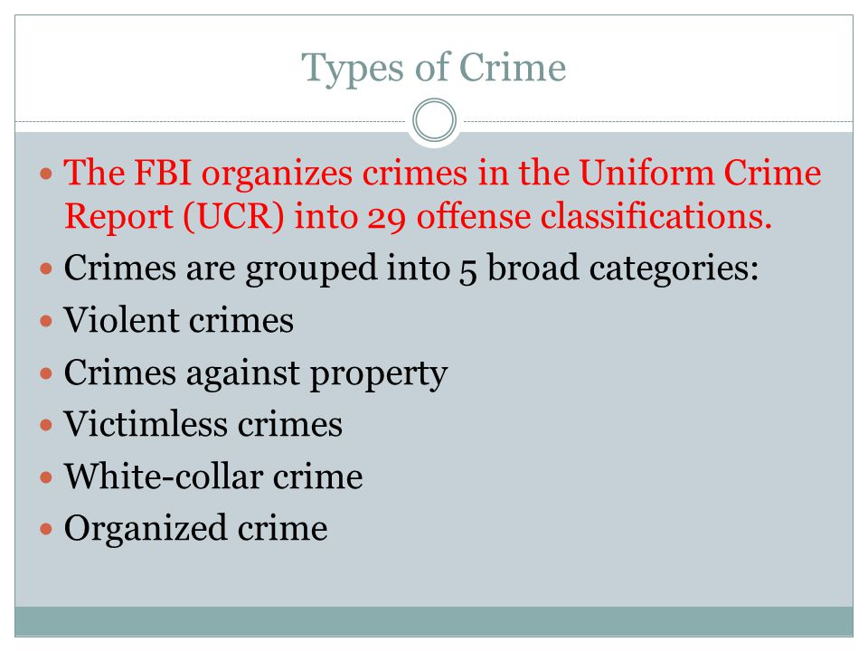 Types of Crime The FBI organizes crimes in the Uniform Crime Report (UCR) into 29 offense classifications.